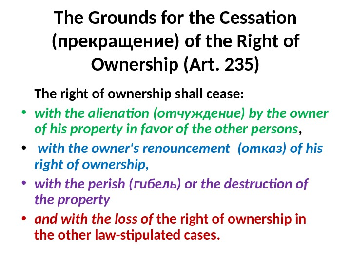 The Grounds for the Cessation  ( прекращение ) of the Right of Ownership (Art.