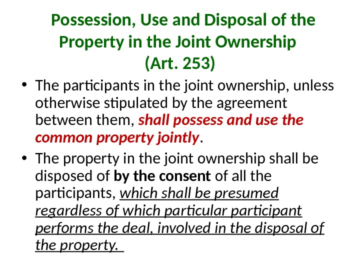 Possession, Use and Disposal of the Property in the Joint Ownership (Art. 253) • The
