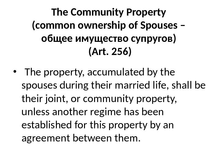 The Community Property (common ownership of Spouses – общее имущество супругов ) (Art. 256) •