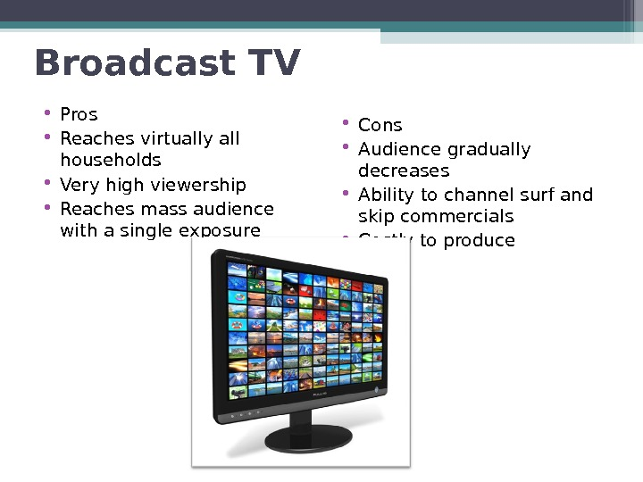 Broadcast TV • Pros • Reaches virtually all households • Very high viewership • Reaches mass