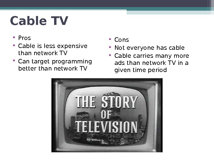 Cable TV • Pros • Cable is less expensive than network TV • Can target programming