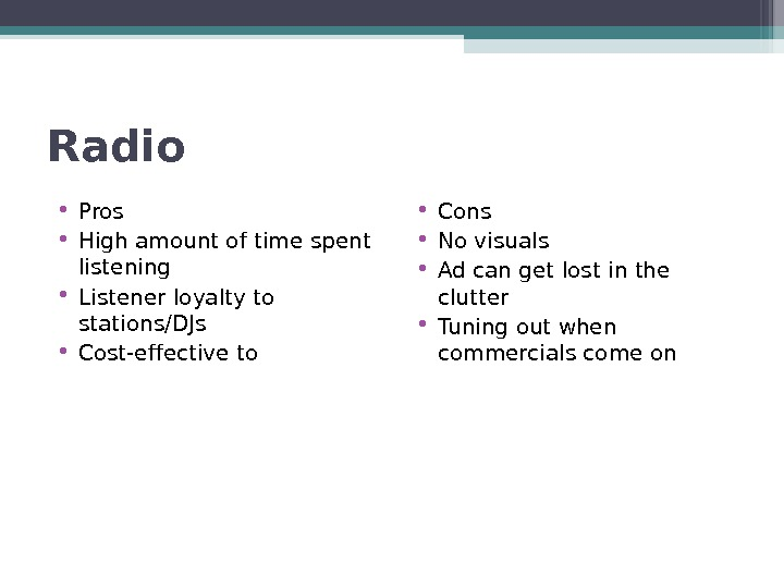 Radio • Pros • High amount of time spent listening • Listener loyalty to stations/DJs •