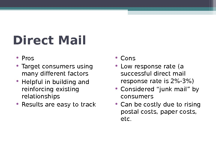 Direct Mail • Pros • Target consumers using many different factors • Helpful in building and