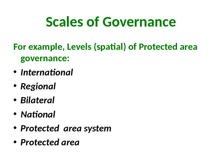 Scales of Governance For example, Levels (spatial ) of Protected area governance:  • International •