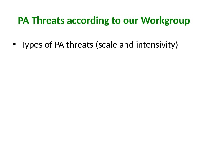 PA Threats according to our Workgroup • Types of PA threats (scale and intensivity)