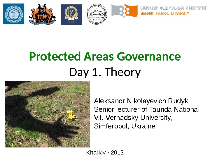 Protected Areas Governance Day 1. Theory Kharkiv - 2013 Aleksandr Nikolayevich Rudyk, Senior lecturer of Taurida