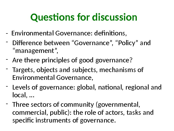 "Questions for discussion - Environmental Governance: definitions,  - Difference between ""Governance"", ""Policy"" and ""management"","