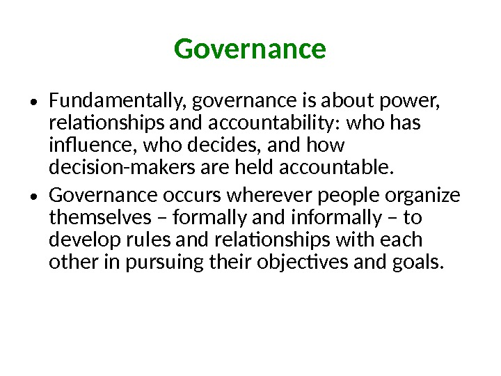 • Fundamentally, governance is about power,  relationships and accountability: who has influence, who decides,