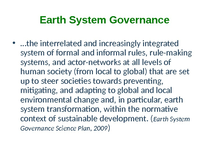 Earth System Governance • … the interrelated and increasingly integrated system of formal and informal rules,