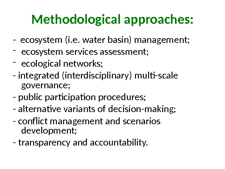 Methodological approaches: - ecosystem (i. e. water basin) management; - ecosystem services assessment; - ecological networks;