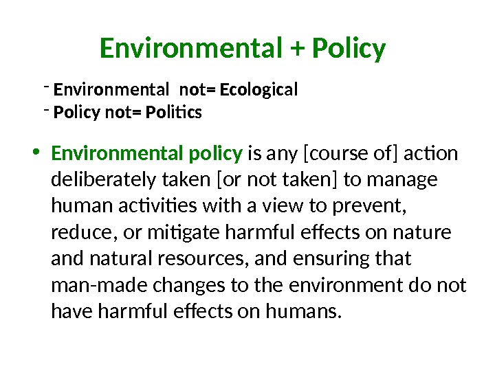 Environmental + P olicy • Environmental policy  is any [course of] action deliberately taken [or