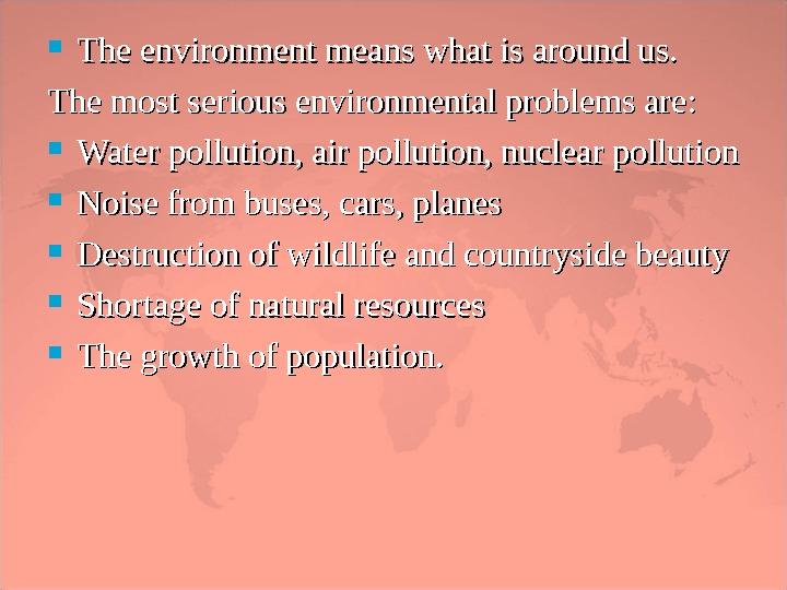 The environment means what is around us. The most serious environmental problems are : :