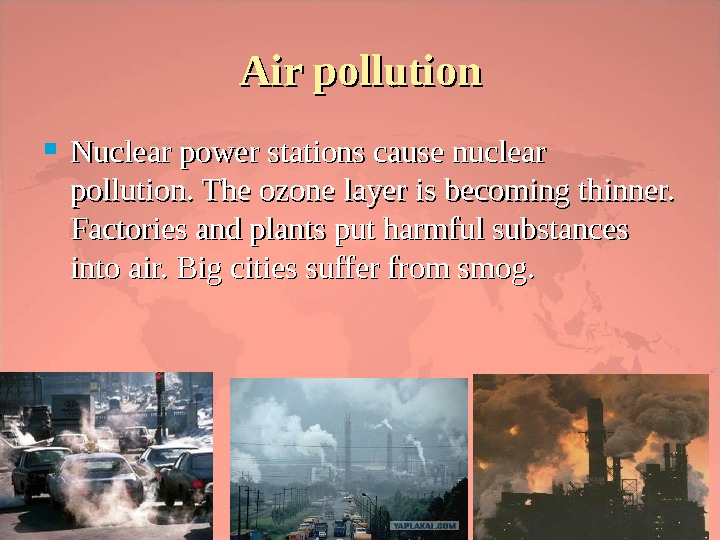 Air pollution Nuclear power stations cause nuclear pollution. The ozone layer is becoming thinner.  Factories