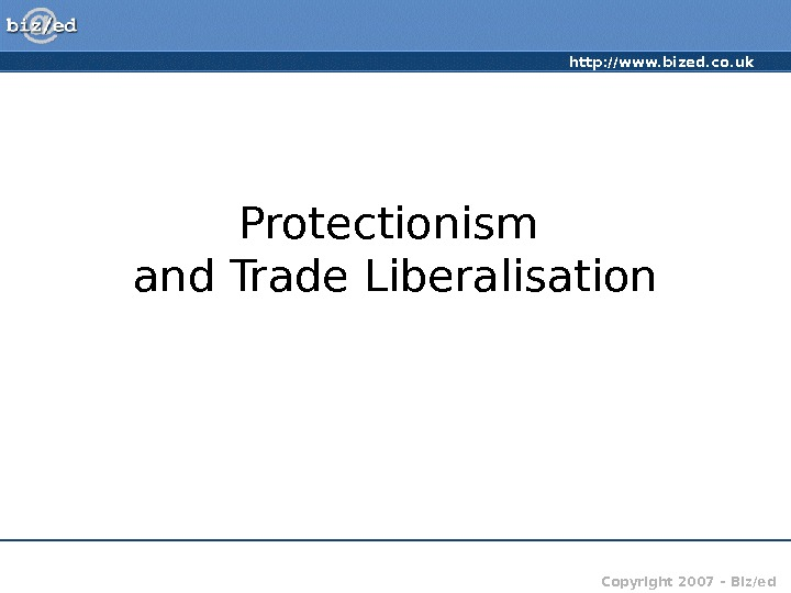 http: //www. bized. co. uk Copyright 2007 – Biz/ed. Protectionism and Trade Liberalisation