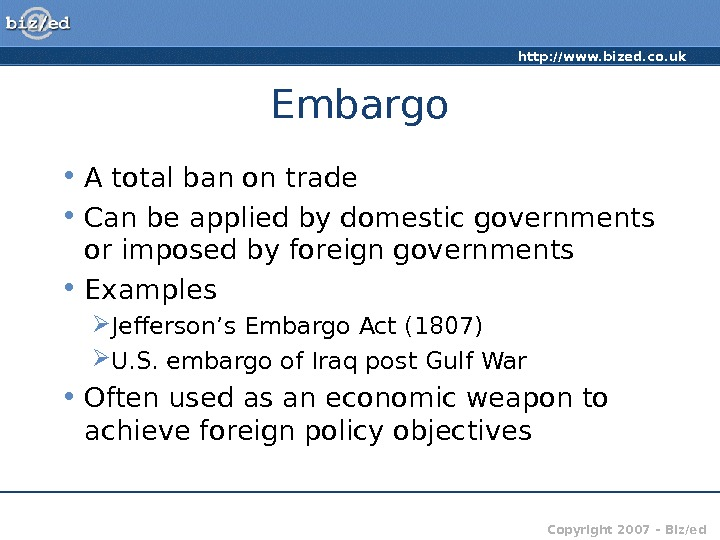 http: //www. bized. co. uk Copyright 2007 – Biz/ed. Embargo • A total ban on trade