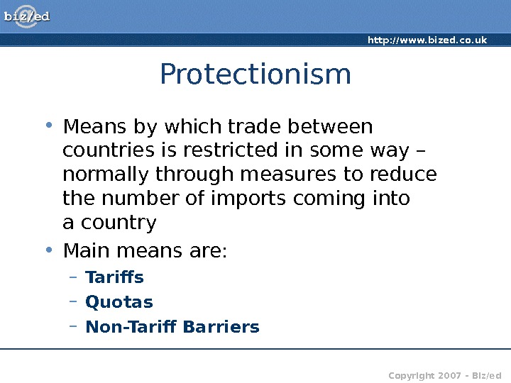 http: //www. bized. co. uk Copyright 2007 – Biz/ed. Protectionism • Means by which trade between