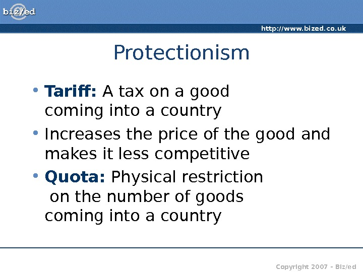 http: //www. bized. co. uk Copyright 2007 – Biz/ed. Protectionism • Tariff:  A tax on