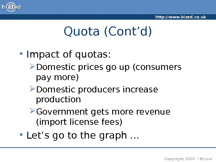 http: //www. bized. co. uk Copyright 2007 – Biz/ed. Quota (Cont'd) • Impact of quotas: