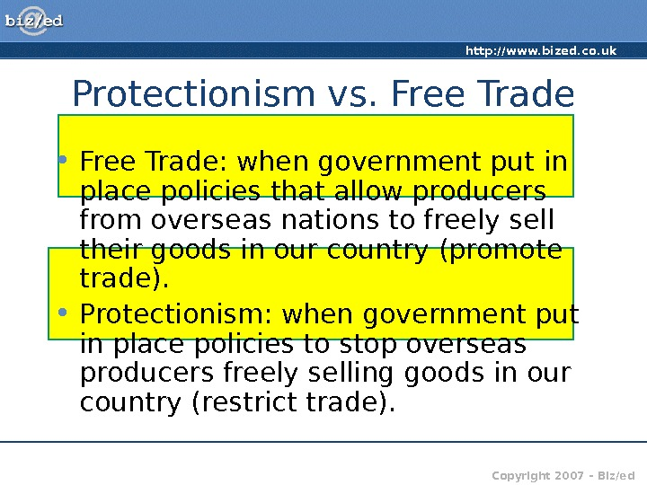 http: //www. bized. co. uk Copyright 2007 – Biz/ed. Protectionism vs. Free Trade • Free Trade: