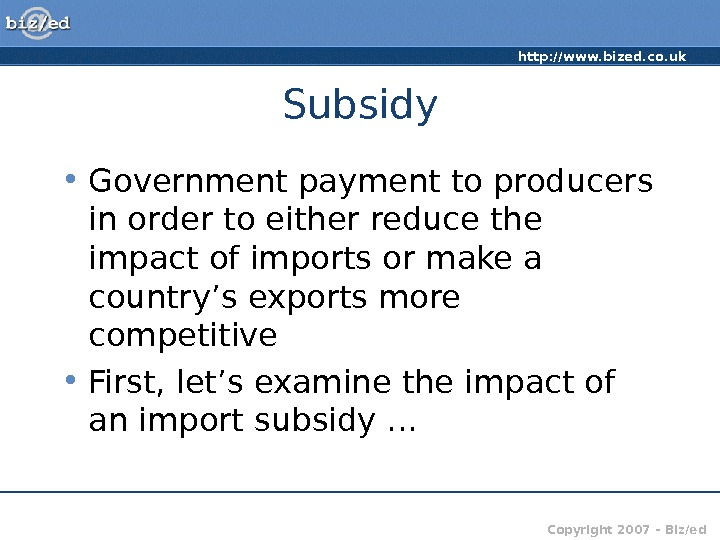 http: //www. bized. co. uk Copyright 2007 – Biz/ed. Subsidy • Government payment to producers in