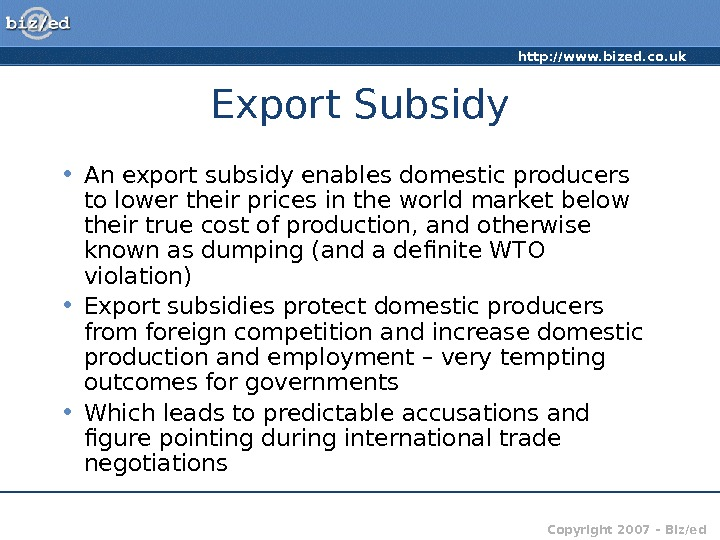 http: //www. bized. co. uk Copyright 2007 – Biz/ed. Export Subsidy • An export subsidy enables