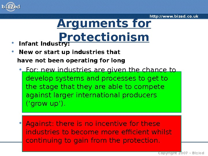 http: //www. bized. co. uk Copyright 2007 – Biz/ed. Arguments for Protectionism • Infant Industry: