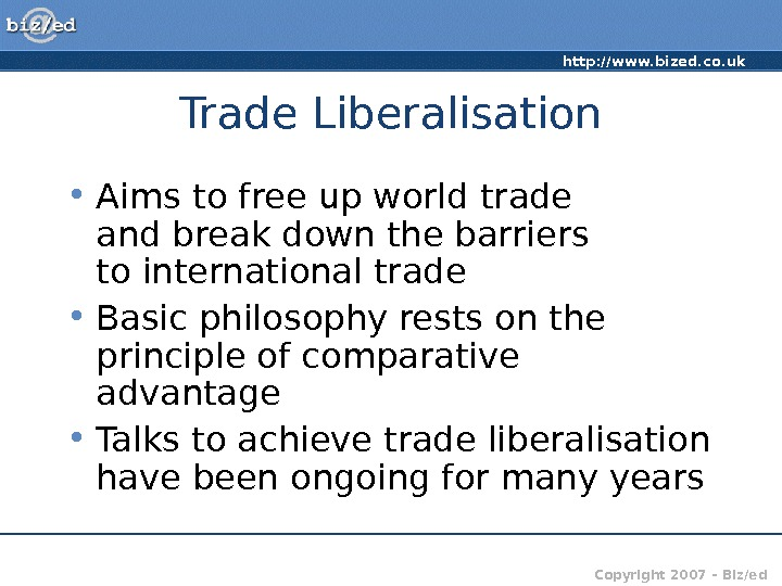 http: //www. bized. co. uk Copyright 2007 – Biz/ed. Trade Liberalisation • Aims to free up