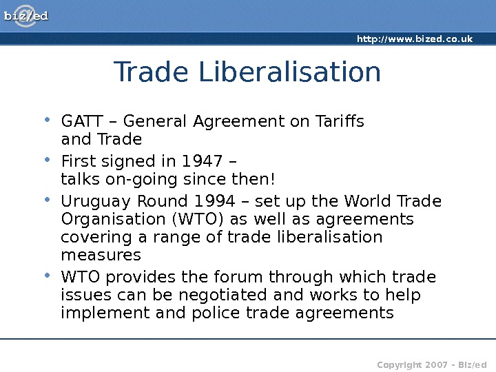 http: //www. bized. co. uk Copyright 2007 – Biz/ed. Trade Liberalisation • GATT – General Agreement