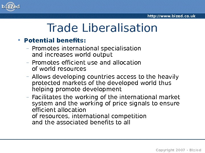 http: //www. bized. co. uk Copyright 2007 – Biz/ed. Trade Liberalisation • Potential benefits: – Promotes