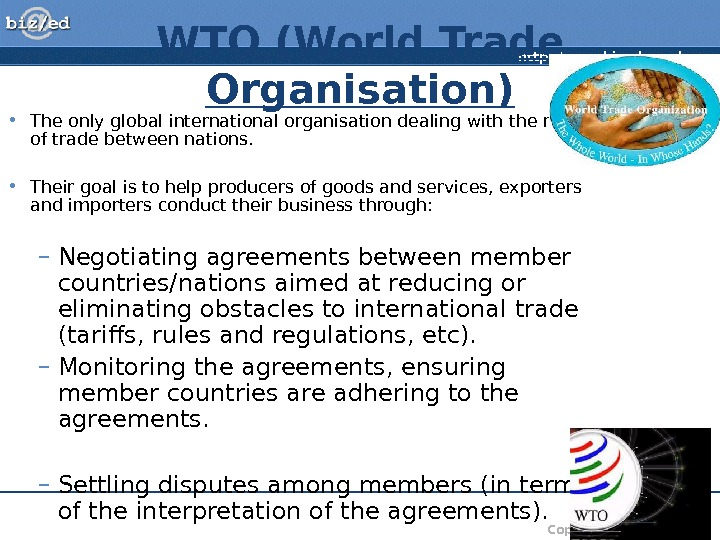 http: //www. bized. co. uk Copyright 2007 – Biz/ed. WTO (World Trade Organisation) • The only