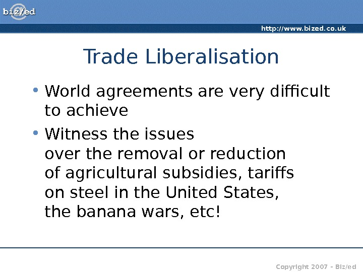 http: //www. bized. co. uk Copyright 2007 – Biz/ed. Trade Liberalisation • World agreements are very