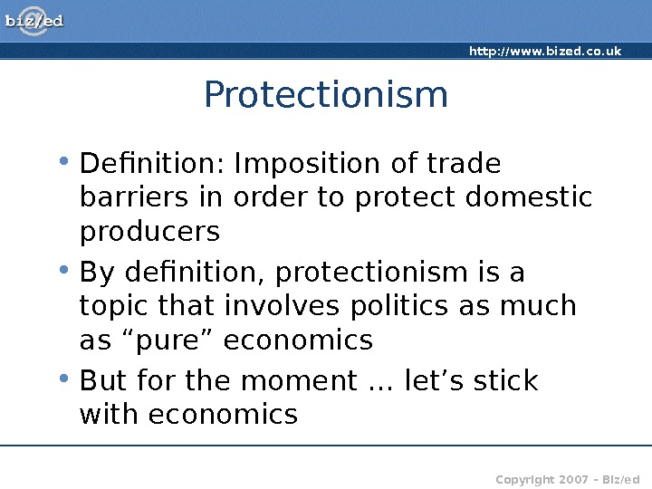 http: //www. bized. co. uk Copyright 2007 – Biz/ed. Protectionism • Definition: Imposition of trade barriers