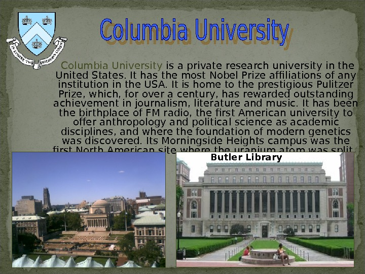 Columbia University is a private research university in the United States. It has the most