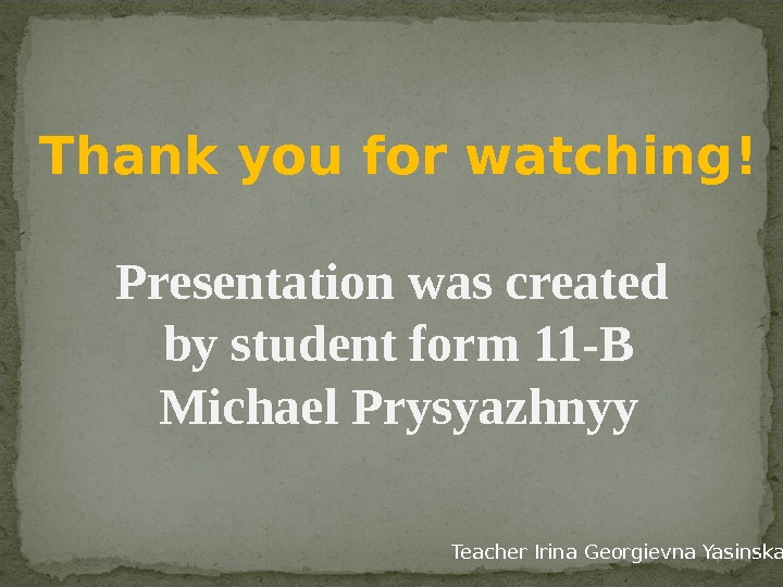 Thank you for watching! Presentation was created by student form 11 -B Michael Prysyazhnyy Teacher Irina
