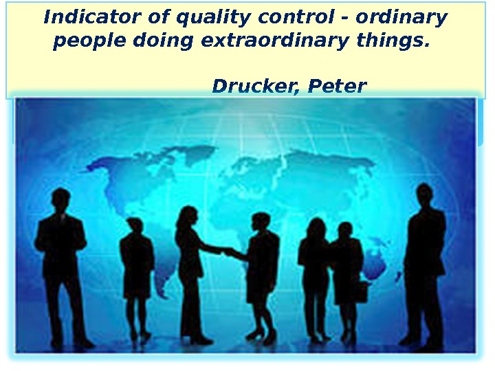 Indicator of quality control - ordinary people doing extraordinary things.