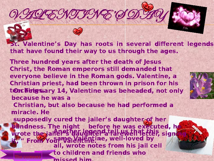 St.  Valentine's Day has roots in several different legends that have found their way to