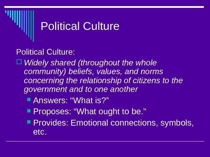 Political Culture:  Widely shared (throughout the whole community) beliefs, values, and norms concerning