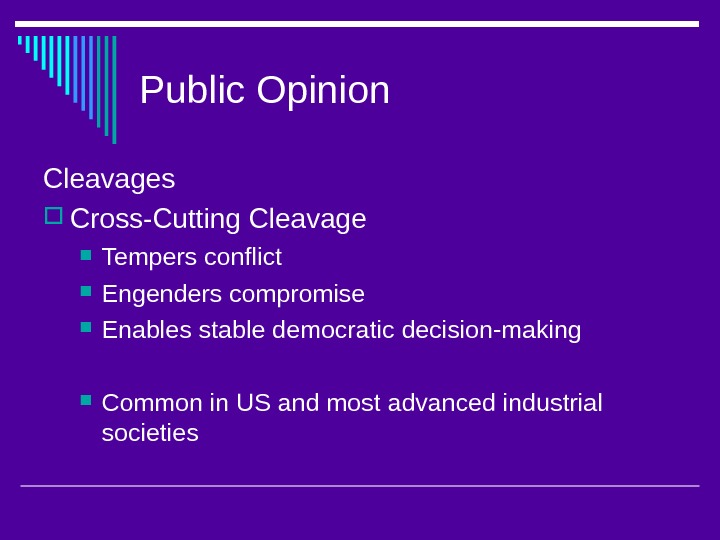Public Opinion Cleavages Cross-Cutting Cleavage Tempers conflict Engenders compromise Enables stable democratic decision-making Common