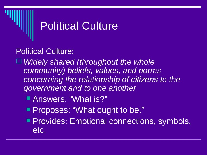 Political Culture:  Widely shared (throughout the whole community) beliefs, values, and norms concerning the relationship