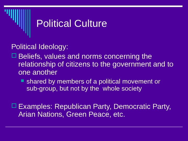 Political Culture Political Ideology:  Beliefs, values and norms concerning the relationship of citizens to the