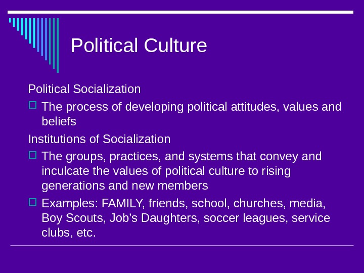 Political Culture Political Socialization The process of developing political attitudes, values and beliefs Institutions of Socialization