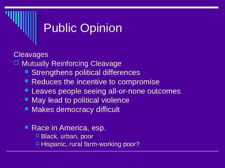 Public Opinion Cleavages  Mutually Reinforcing Cleavage Strengthens political differences Reduces the incentive to compromise Leaves