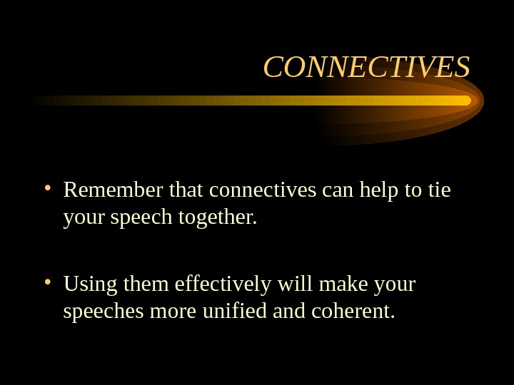 CONNECTIVES • Remember that connectives can help to tie your speech together.  •