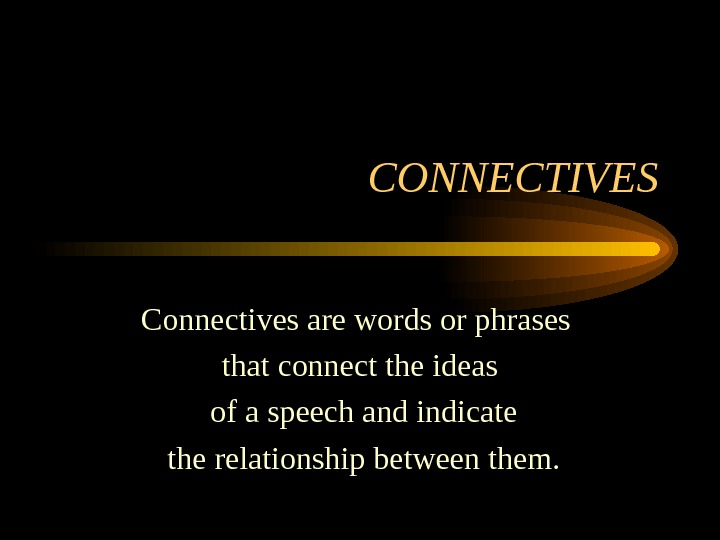 CONNECTIVES Connectives are words or phrases that connect the ideas  of a speech