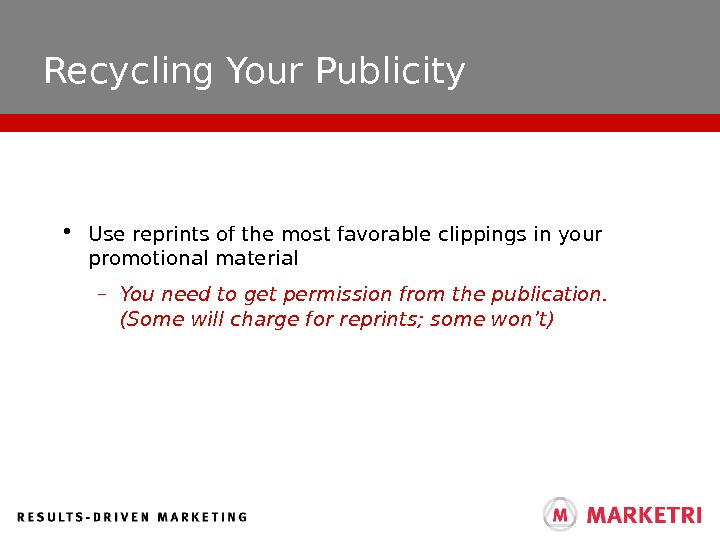 Recycling Your Publicity • Use reprints of the most favorable clippings in your promotional material –