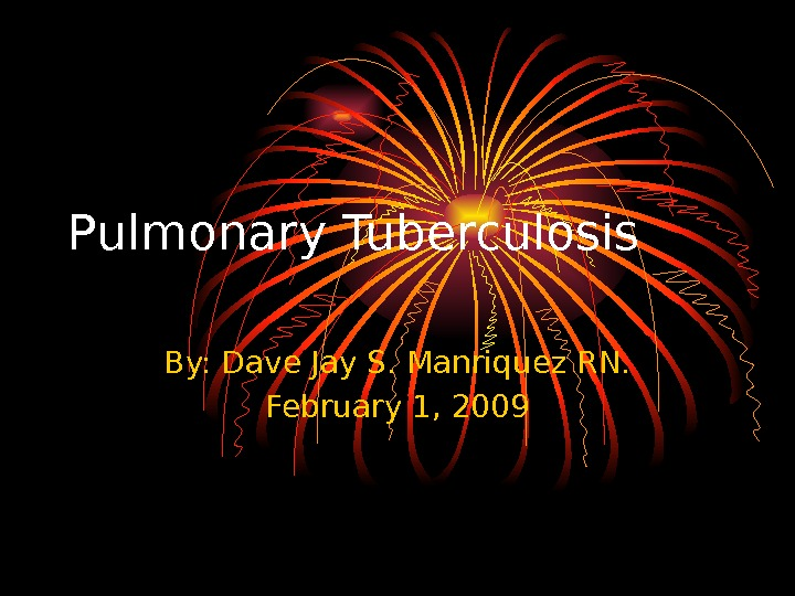 Pulmonary Tuberculosis By: Dave Jay S. Manriquez RN. February 1, 2009