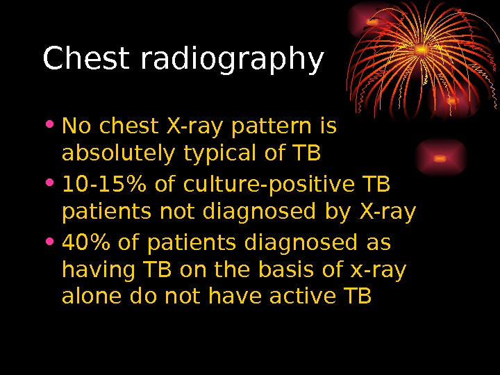 Chest radiography • No chest X-ray pattern is absolutely typical of TB • 10