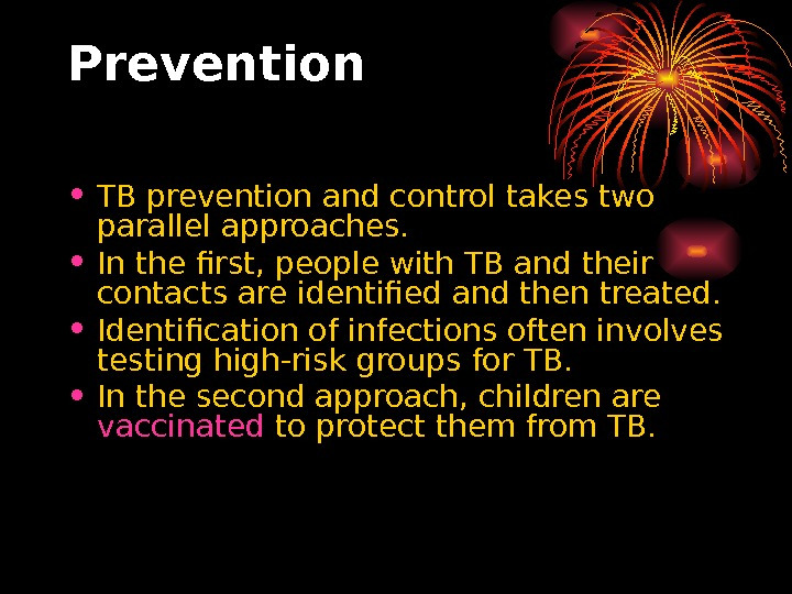 Prevention • TB prevention and control takes two parallel approaches.  • In the