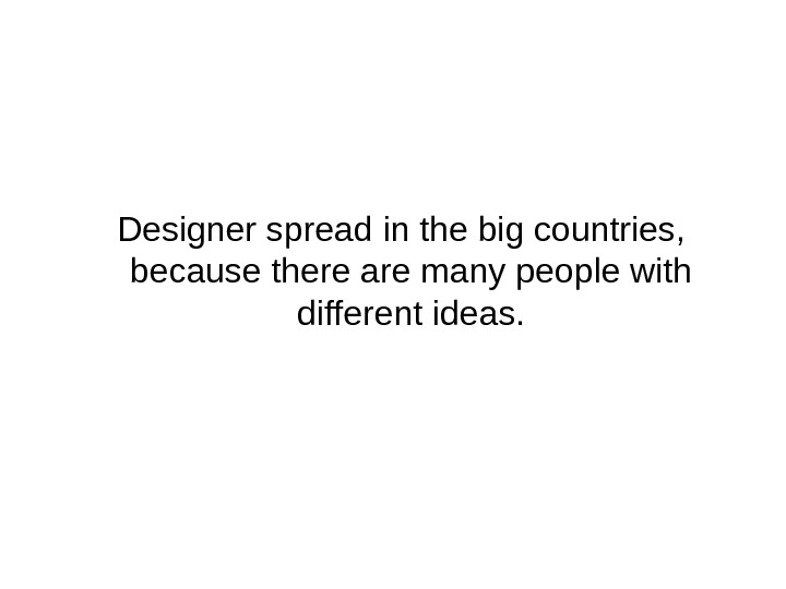 Designer spread in the big countries,  because there are many people with different ideas.