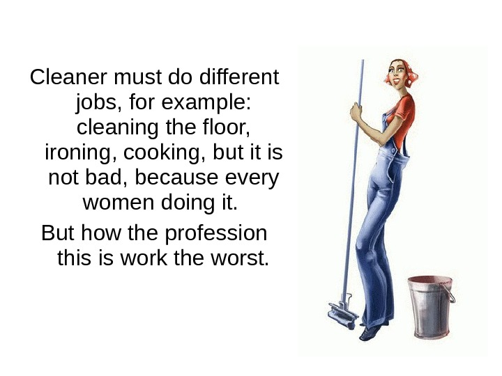 Cleaner must do different jobs, for example :  cleaning the floor,  ironing, cooking, but